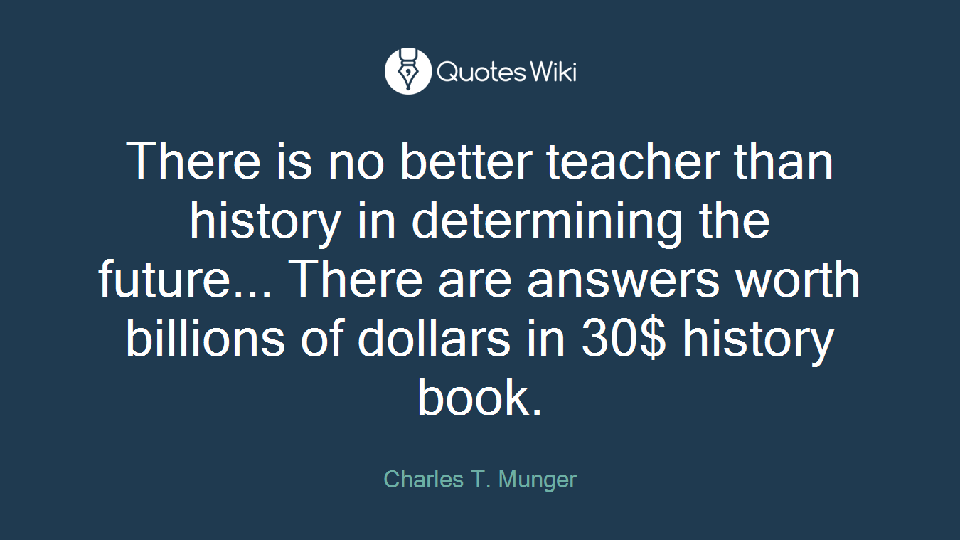 There is no better teacher than history in determining the future... There are answers worth billions of dollars in 30$ history book.