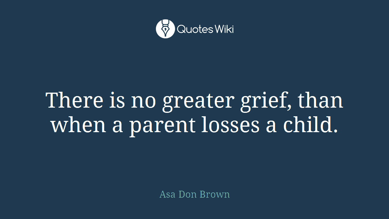 There is no greater grief, than when a parent losses a child.