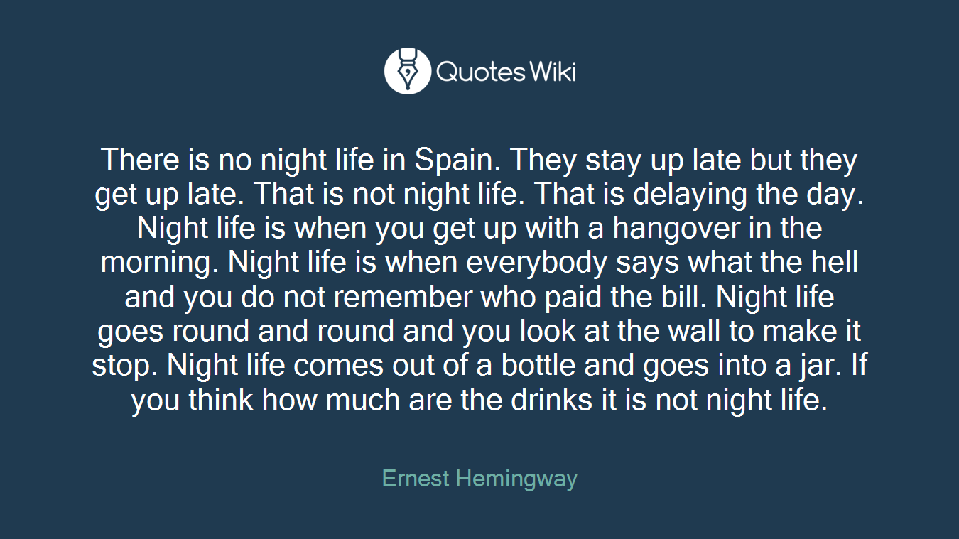 There is no night life in Spain. They stay up late but they get up late. That is not night life. That is delaying the day. Night life is when you get up with a hangover in the morning. Night life is when everybody says what the hell and you do not remember who paid the bill. Night life goes round and round and you look at the wall to make it stop. Night life comes out of a bottle and goes into a jar. If you think how much are the drinks it is not night life.