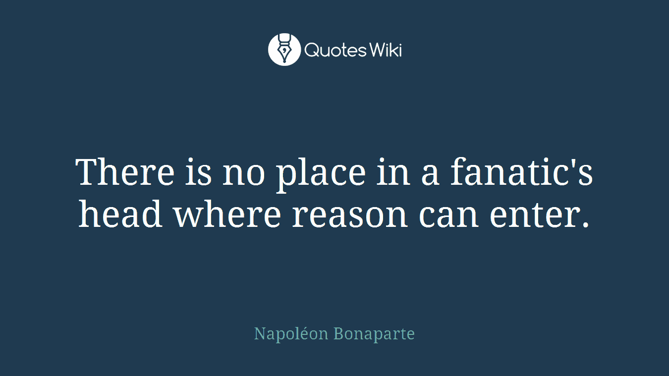 There is no place in a fanatic's head where reason can enter.
