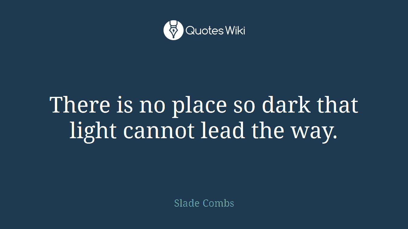 There is no place so dark that light cannot lead the way.