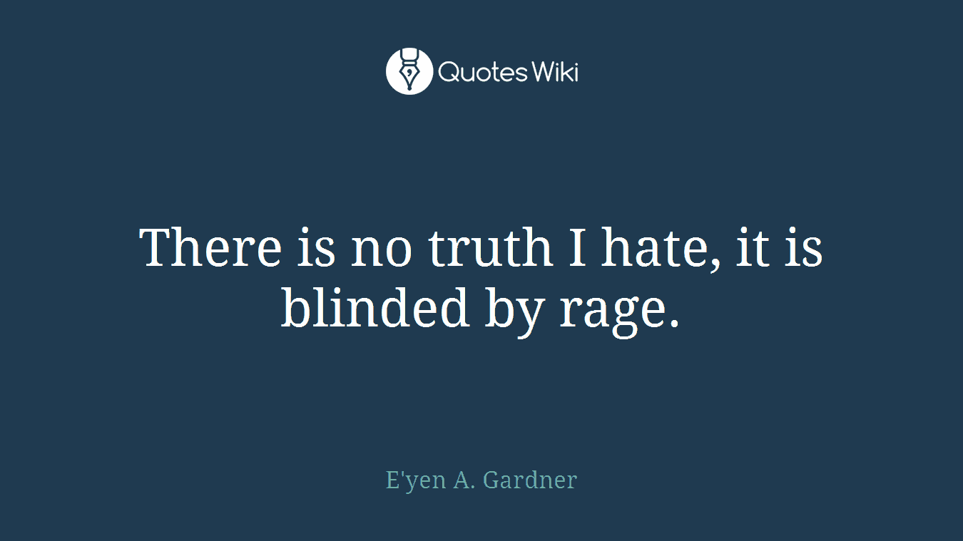 There is no truth I hate, it is blinded by rage.
