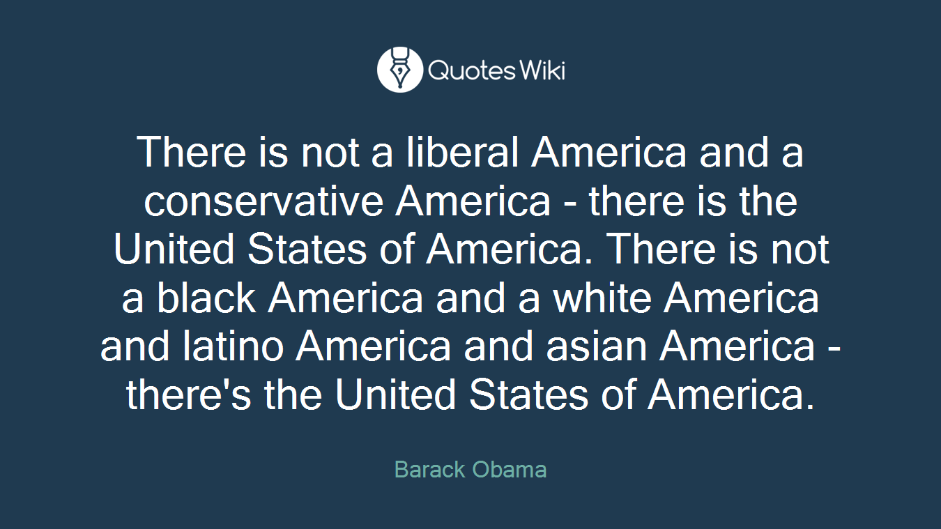 There is not a liberal America and a conservative America - there is the United States of America. There is not a black America and a white America and latino America and asian America - there's the United States of America.