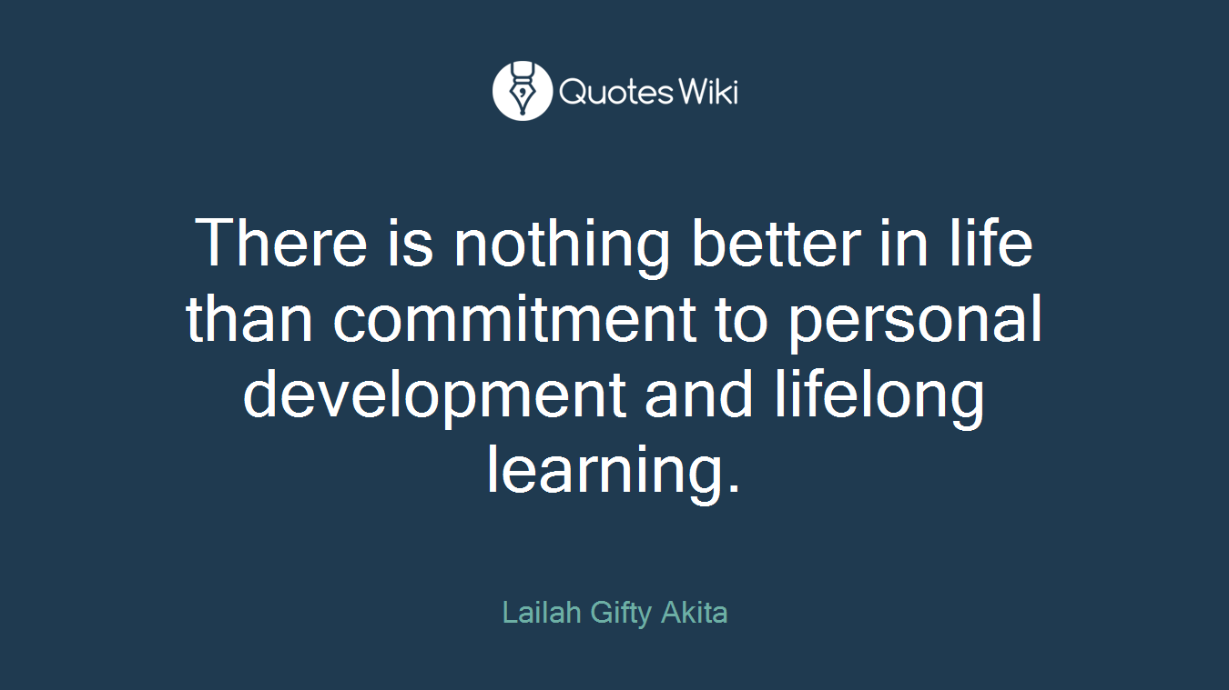 There is nothing better in life than commitment to personal development and lifelong learning.