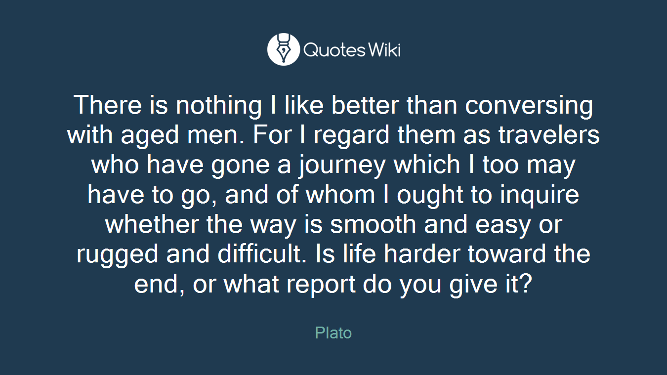 There is nothing I like better than conversing with aged men. For I regard them as travelers who have gone a journey which I too may have to go, and of whom I ought to inquire whether the way is smooth and easy or rugged and difficult. Is life harder toward the end, or what report do you give it?