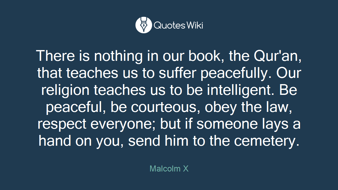 There is nothing in our book, the Qur'an, that teaches us to suffer peacefully. Our religion teaches us to be intelligent. Be peaceful, be courteous, obey the law, respect everyone; but if someone lays a hand on you, send him to the cemetery.