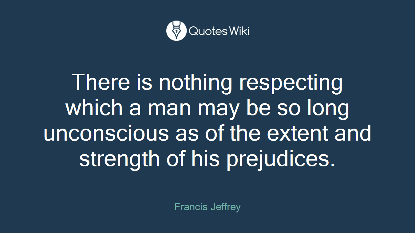 There is nothing respecting which a man may be so long unconscious as of the extent and strength of his prejudices.