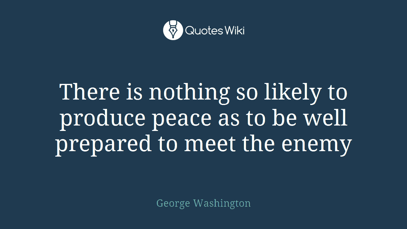 There is nothing so likely to produce peace as to be well prepared to meet the enemy