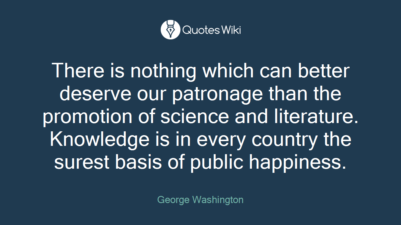 There is nothing which can better deserve our patronage than the promotion of science and literature. Knowledge is in every country the surest basis of public happiness.