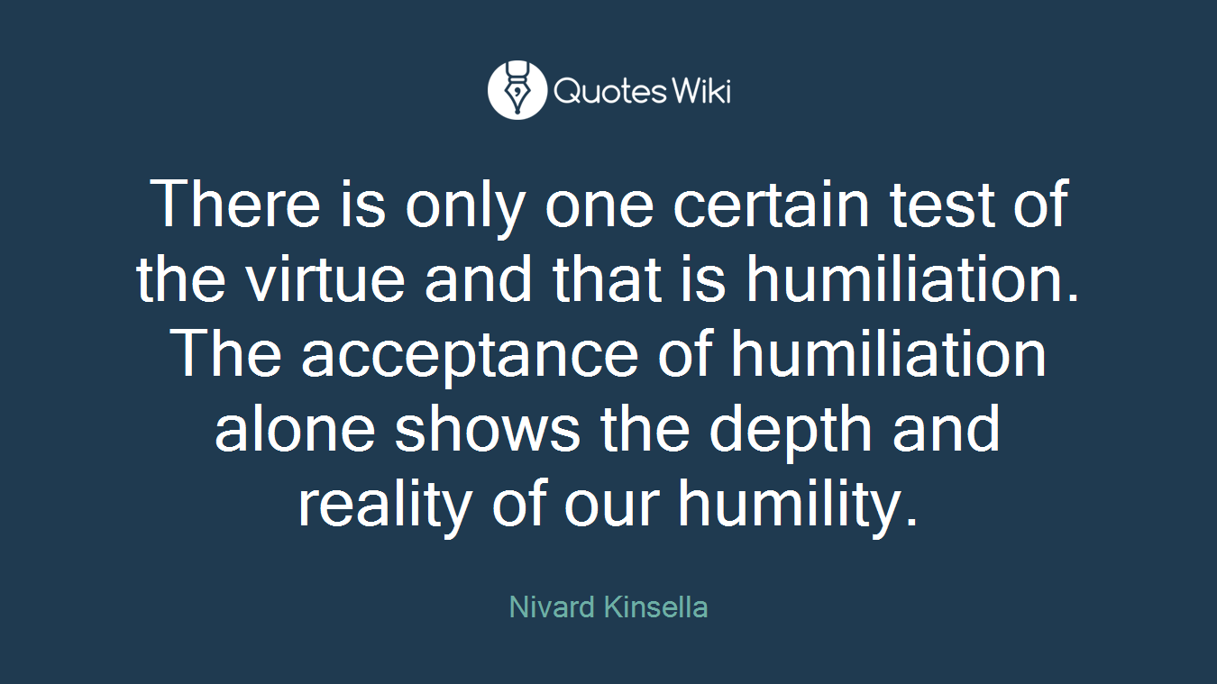 There is only one certain test of the virtue and that is humiliation. The acceptance of humiliation alone shows the depth and reality of our humility.