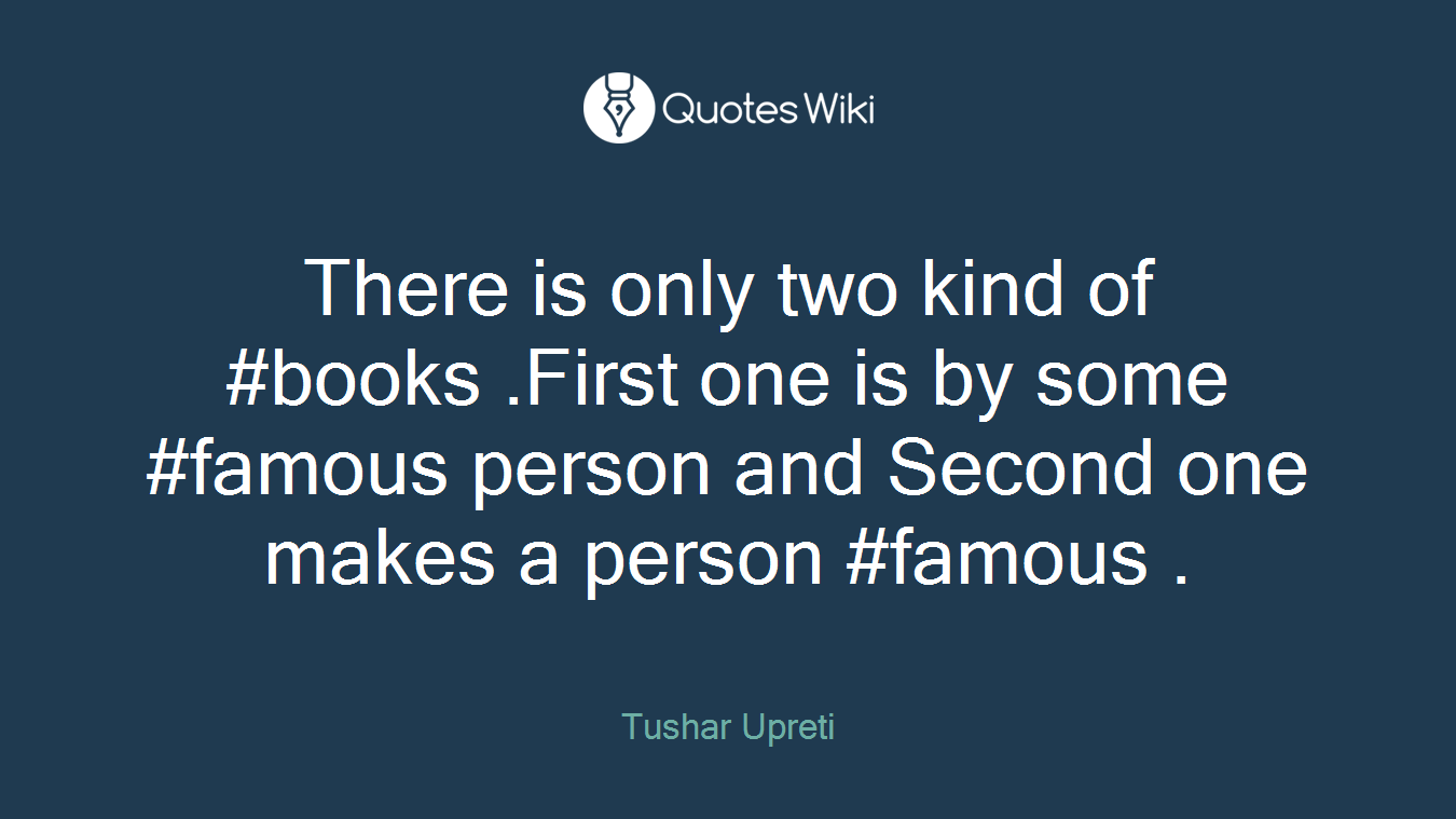 There is only two kind of #books .First one is by some #famous person and Second one makes a person #famous .