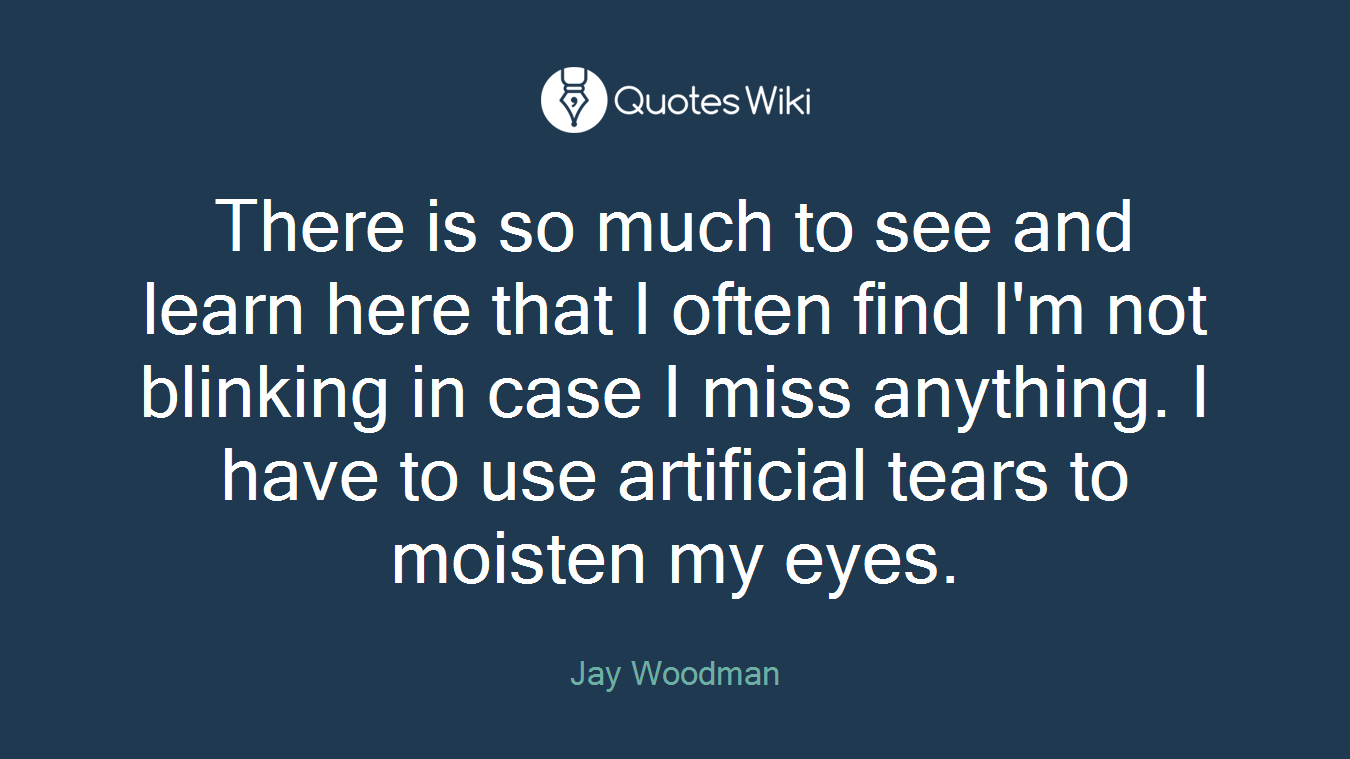 There is so much to see and learn here that I often find I'm not blinking in case I miss anything. I have to use artificial tears to moisten my eyes.
