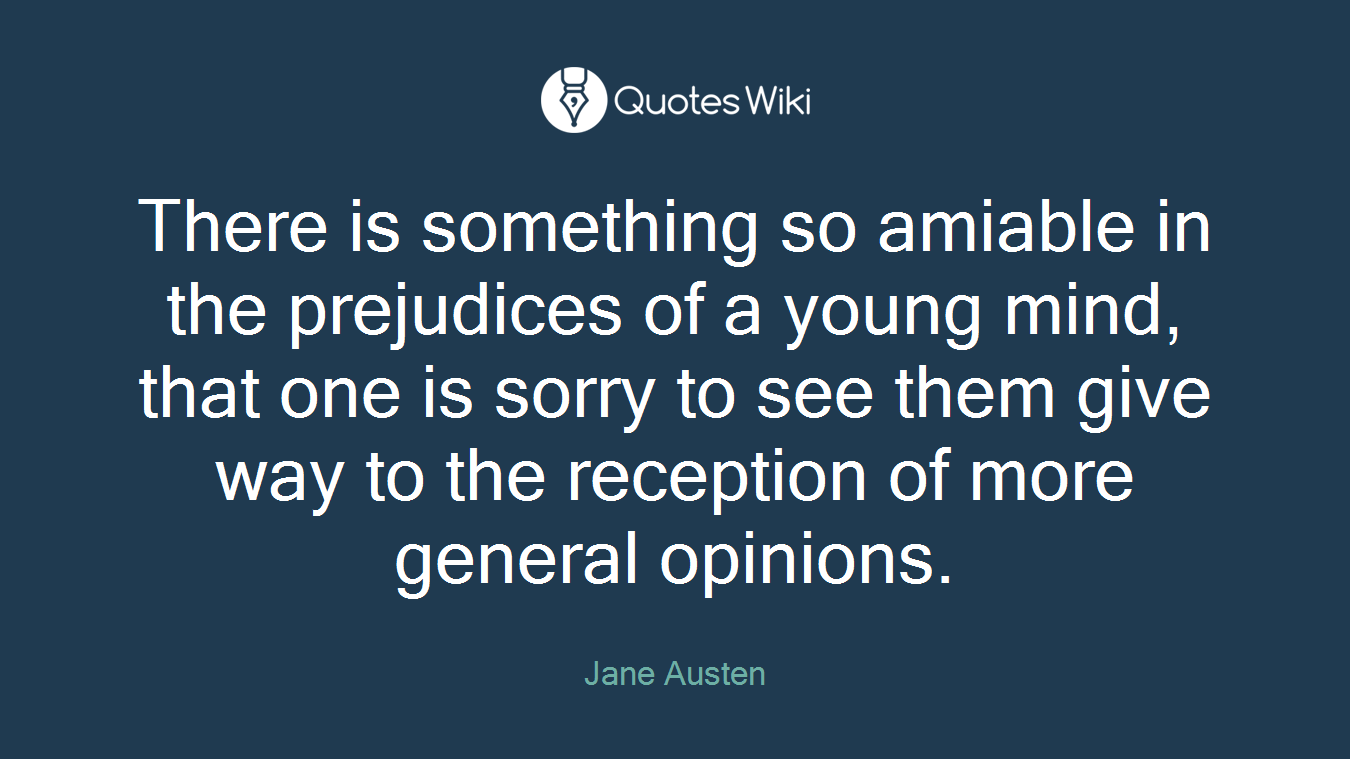 There is something so amiable in the prejudices of a young mind, that one is sorry to see them give way to the reception of more general opinions.