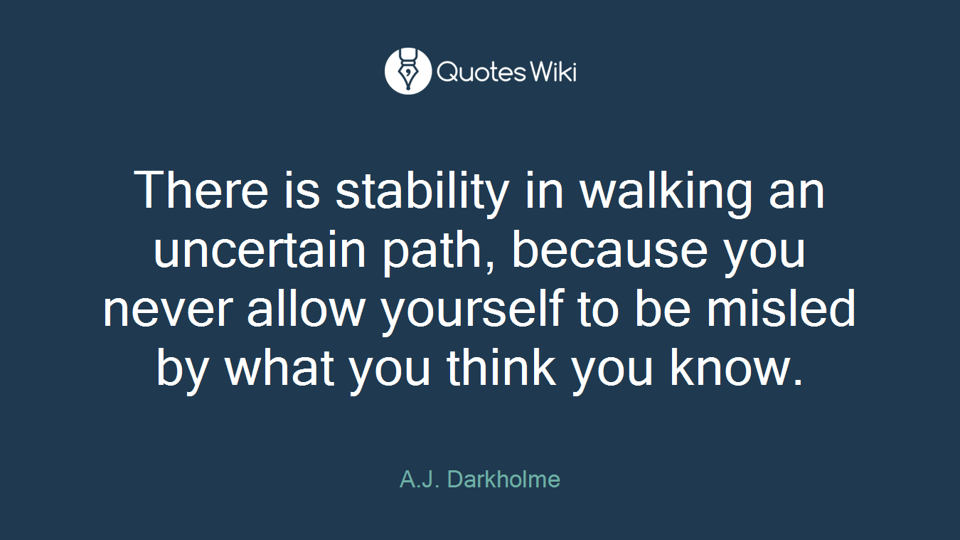 There is stability in walking an uncertain path, because you never allow yourself to be misled by what you think you know.