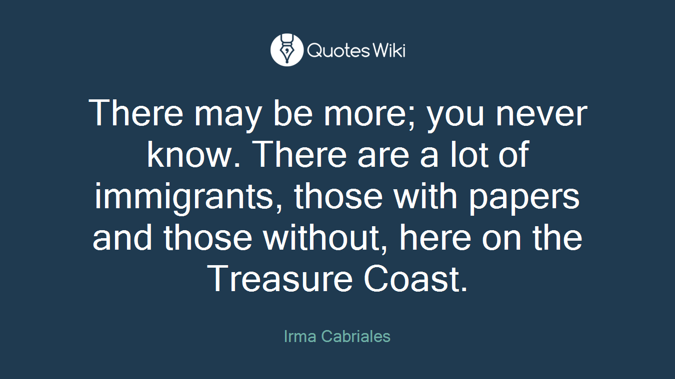 There may be more; you never know. There are a lot of immigrants, those with papers and those without, here on the Treasure Coast.