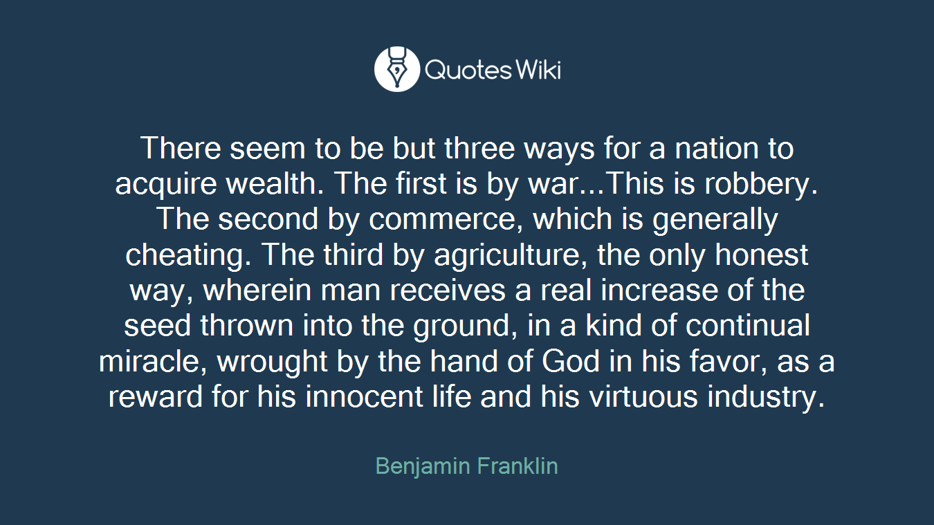 There seem to be but three ways for a nation to acquire wealth. The first is by war...This is robbery. The second by commerce, which is generally cheating. The third by agriculture, the only honest way, wherein man receives a real increase of the seed thrown into the ground, in a kind of continual miracle, wrought by the hand of God in his favor, as a reward for his innocent life and his virtuous industry.