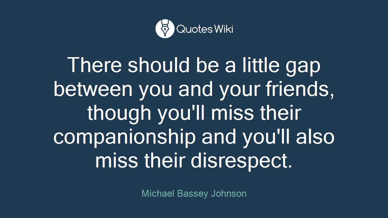 There should be a little gap between you and your friends, though you'll miss their companionship and you'll also miss their disrespect.