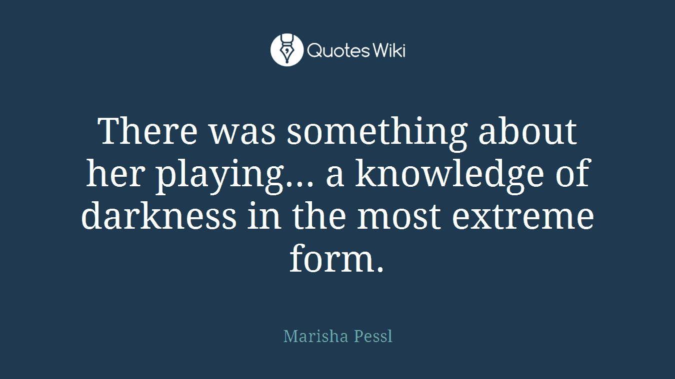 There was something about her playing... a knowledge of darkness in the most extreme form.
