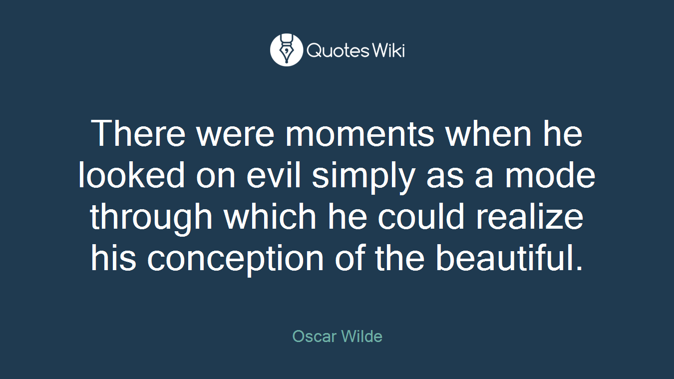 There were moments when he looked on evil simply as a mode through which he could realize his conception of the beautiful.