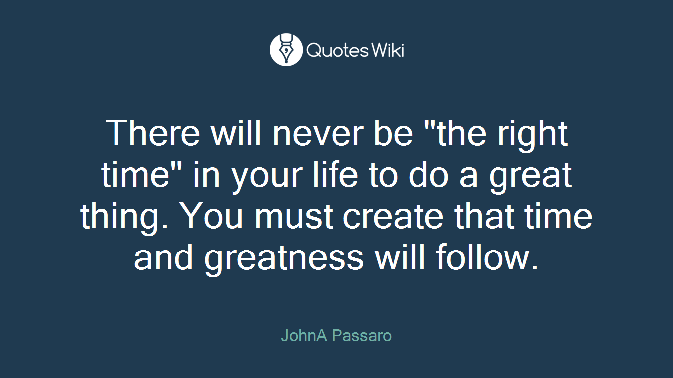 """There will never be """"the right time"""" in your life to do a great thing. You must create that time and greatness will follow."""