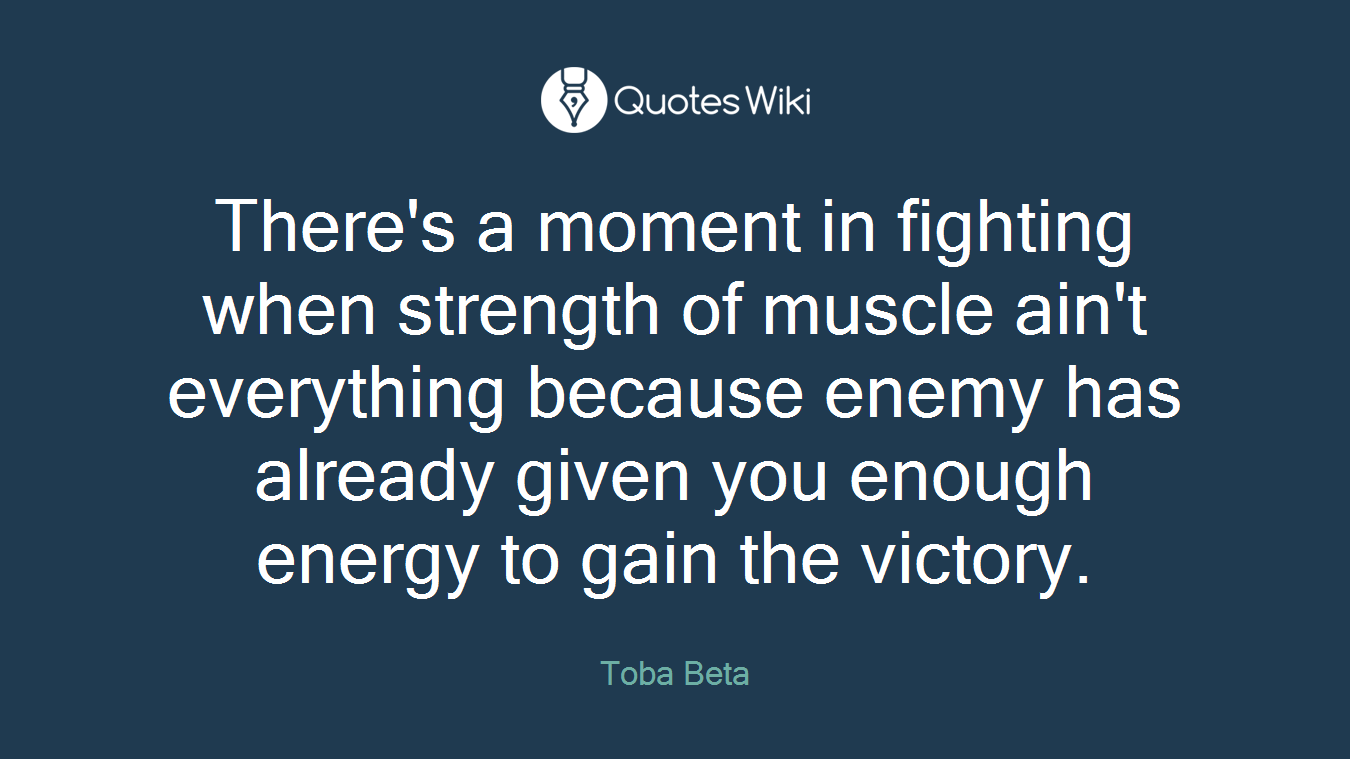There's a moment in fighting when strength of muscle ain't everything because enemy has already given you enough energy to gain the victory.