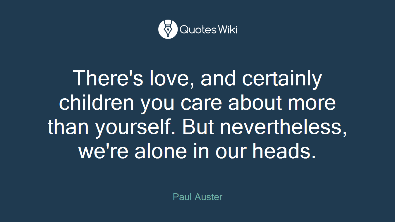 There's love, and certainly children you care about more than yourself. But nevertheless, we're alone in our heads.