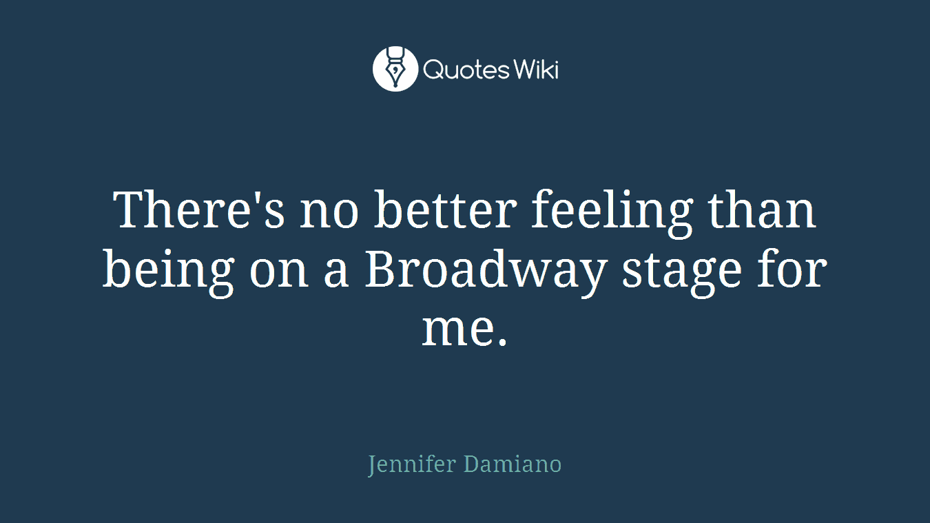 There's no better feeling than being on a Broadway stage for me.