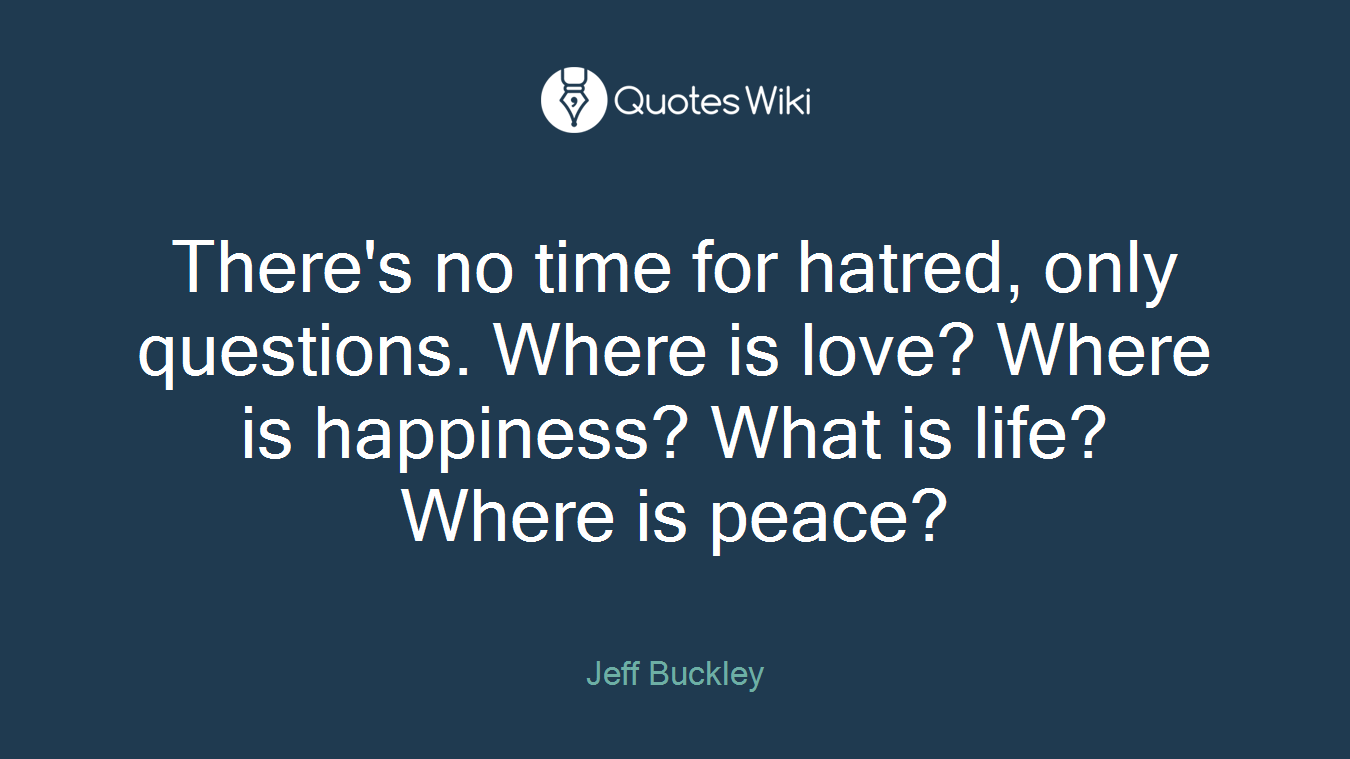 Peace Love And Happiness Quotes There's No Time For Hatred Only Questionswhe.