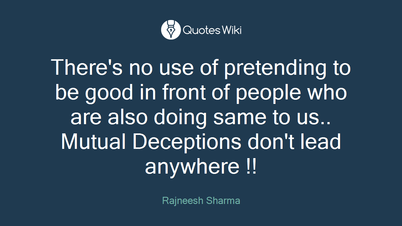 There's no use of pretending to be good in front of people who are also doing same to us.. Mutual Deceptions don't lead anywhere !!