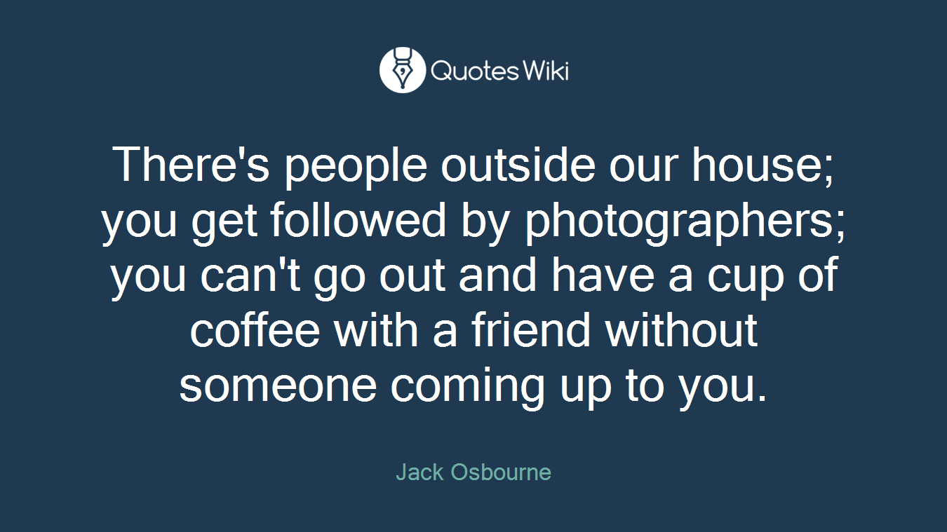 There's people outside our house; you get followed by photographers; you can't go out and have a cup of coffee with a friend without someone coming up to you.