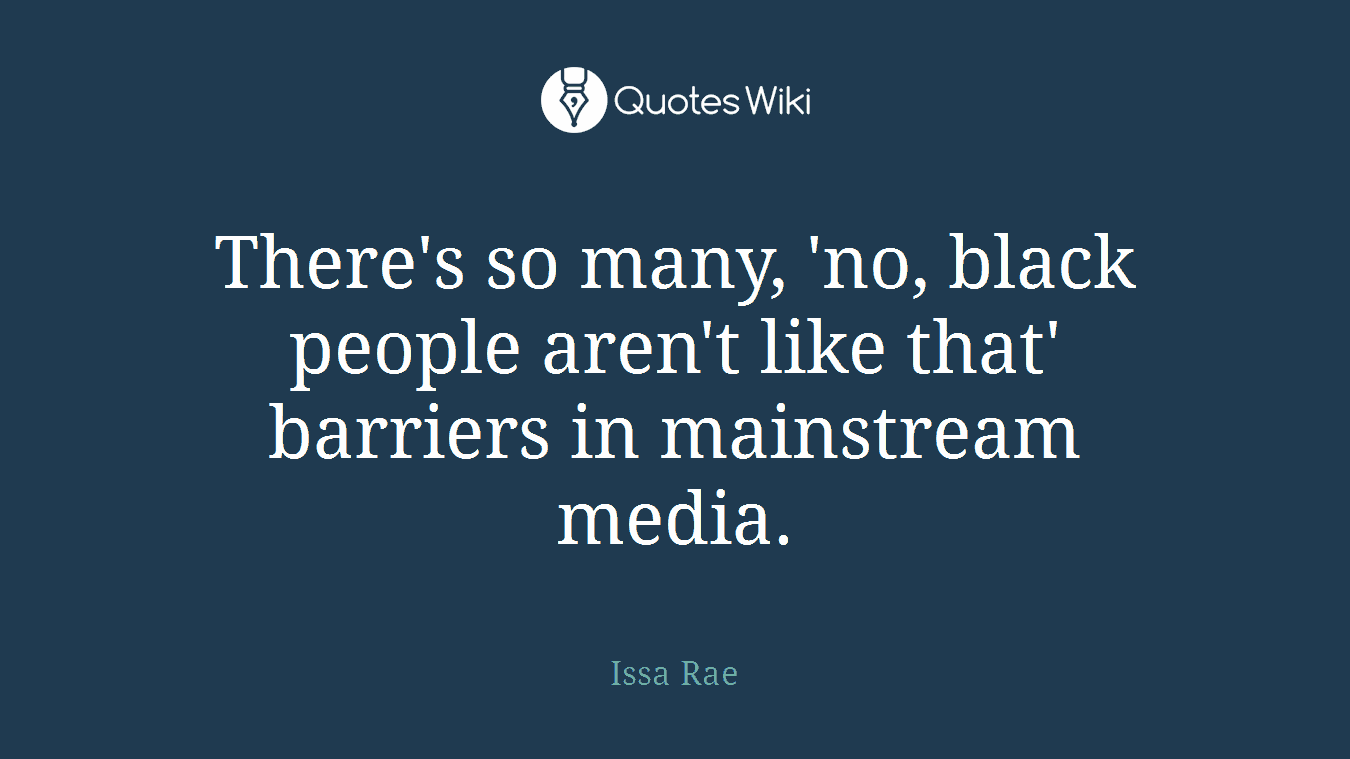 There's so many, 'no, black people aren't like that' barriers in mainstream media.