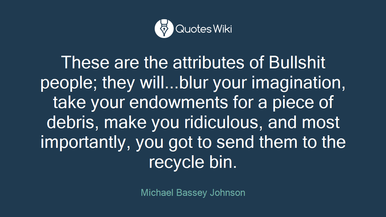 These are the attributes of Bullshit people; they will...blur your imagination, take your endowments for a piece of debris, make you ridiculous, and most importantly, you got to send them to the recycle bin.