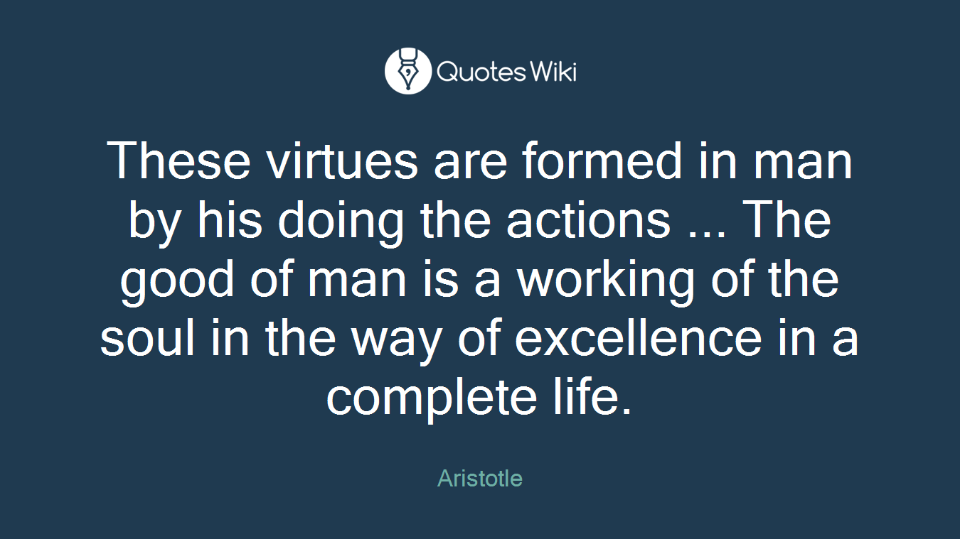 These virtues are formed in man by his doing the actions ... The good of man is a working of the soul in the way of excellence in a complete life.