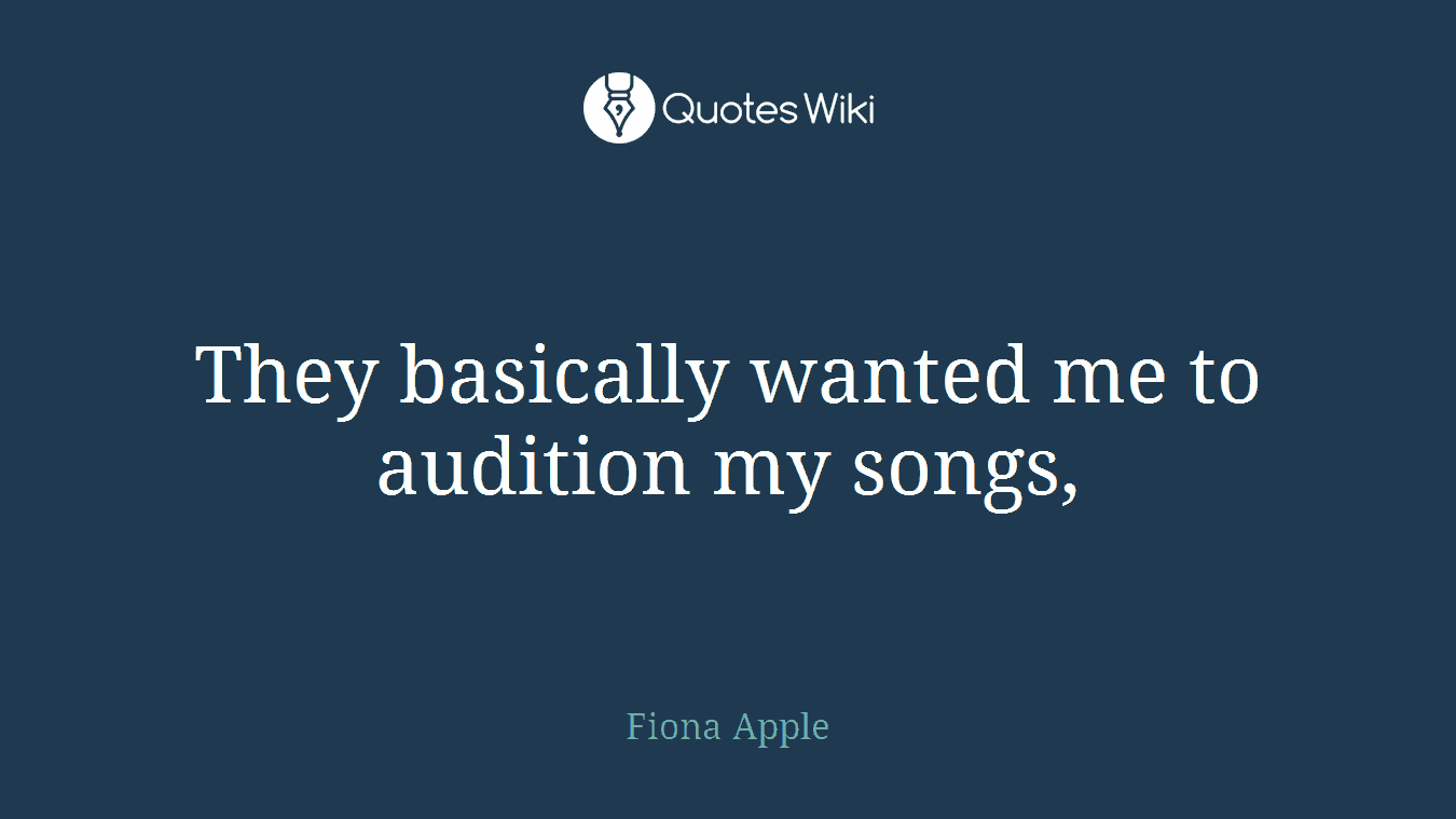 They basically wanted me to audition my songs,