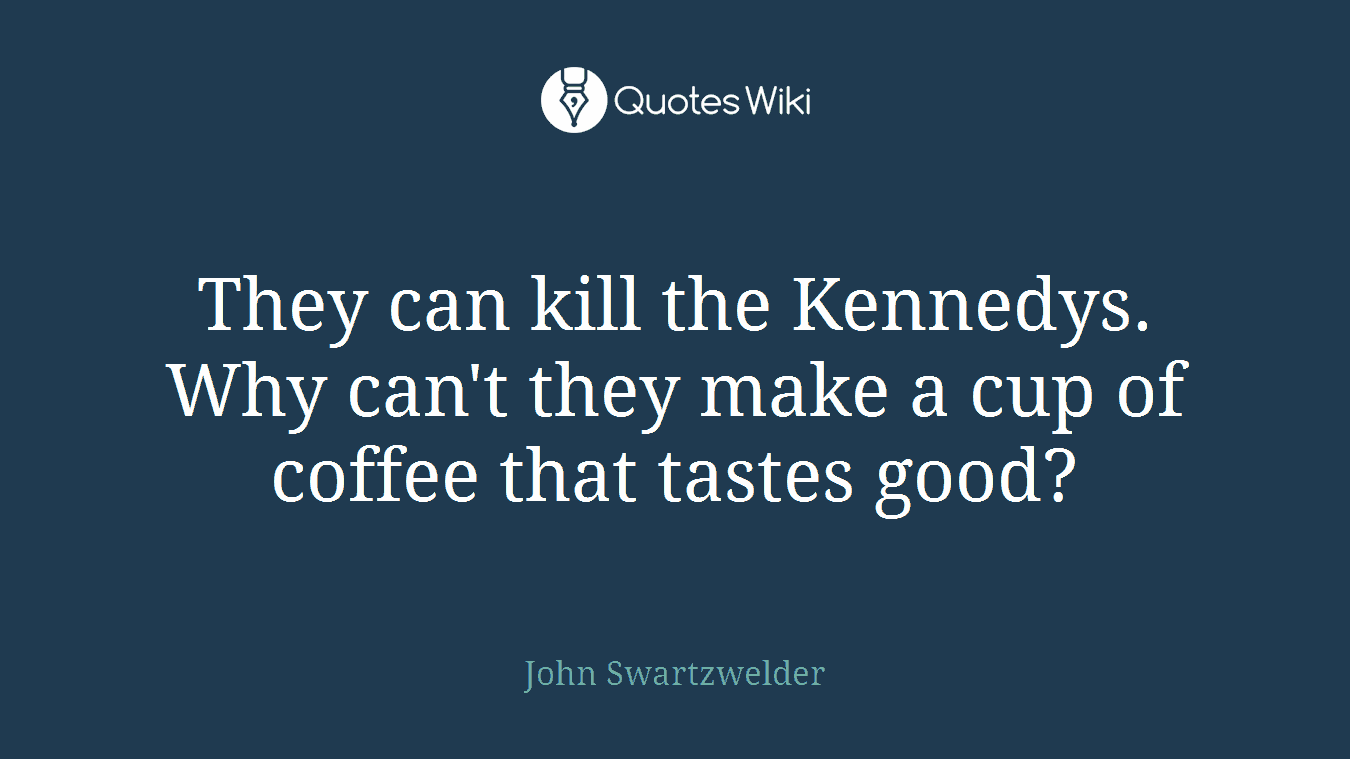 They can kill the Kennedys. Why can't they make a cup of coffee that tastes good?