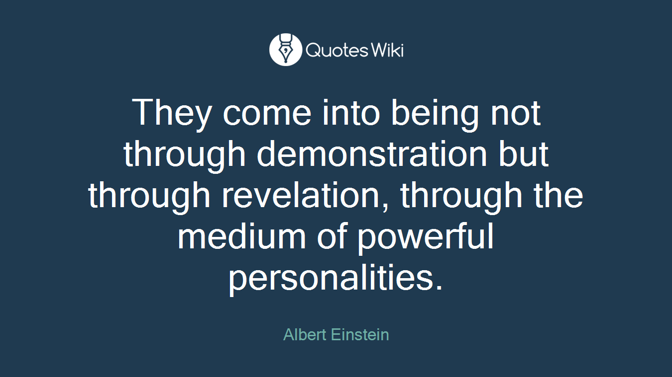 They come into being not through demonstration but through revelation, through the medium of powerful personalities.