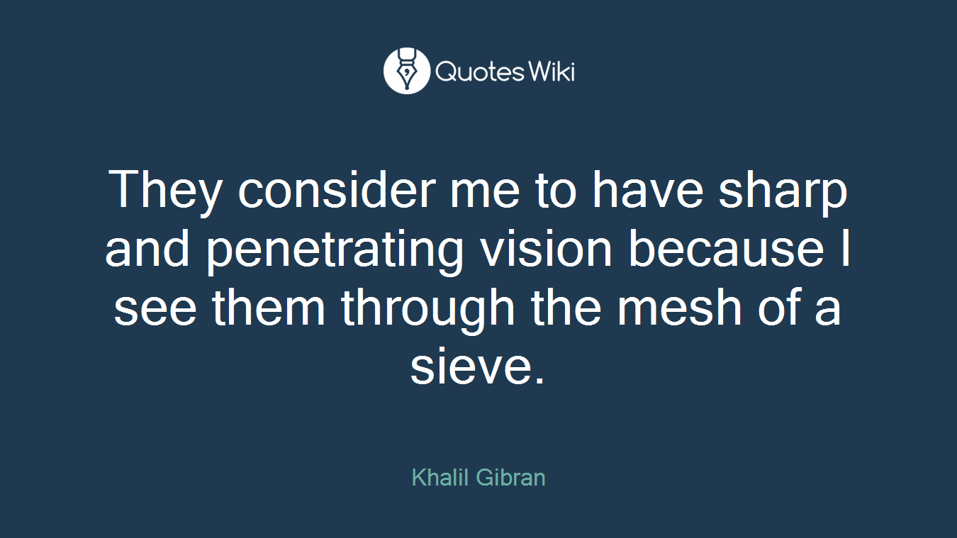 They consider me to have sharp and penetrating vision because I see them through the mesh of a sieve.