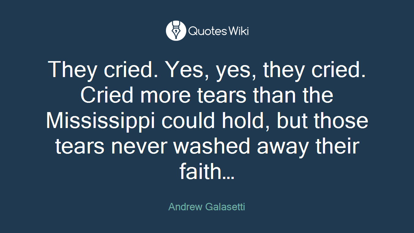 They cried. Yes, yes, they cried. Cried more tears than the Mississippi could hold, but those tears never washed away their faith…