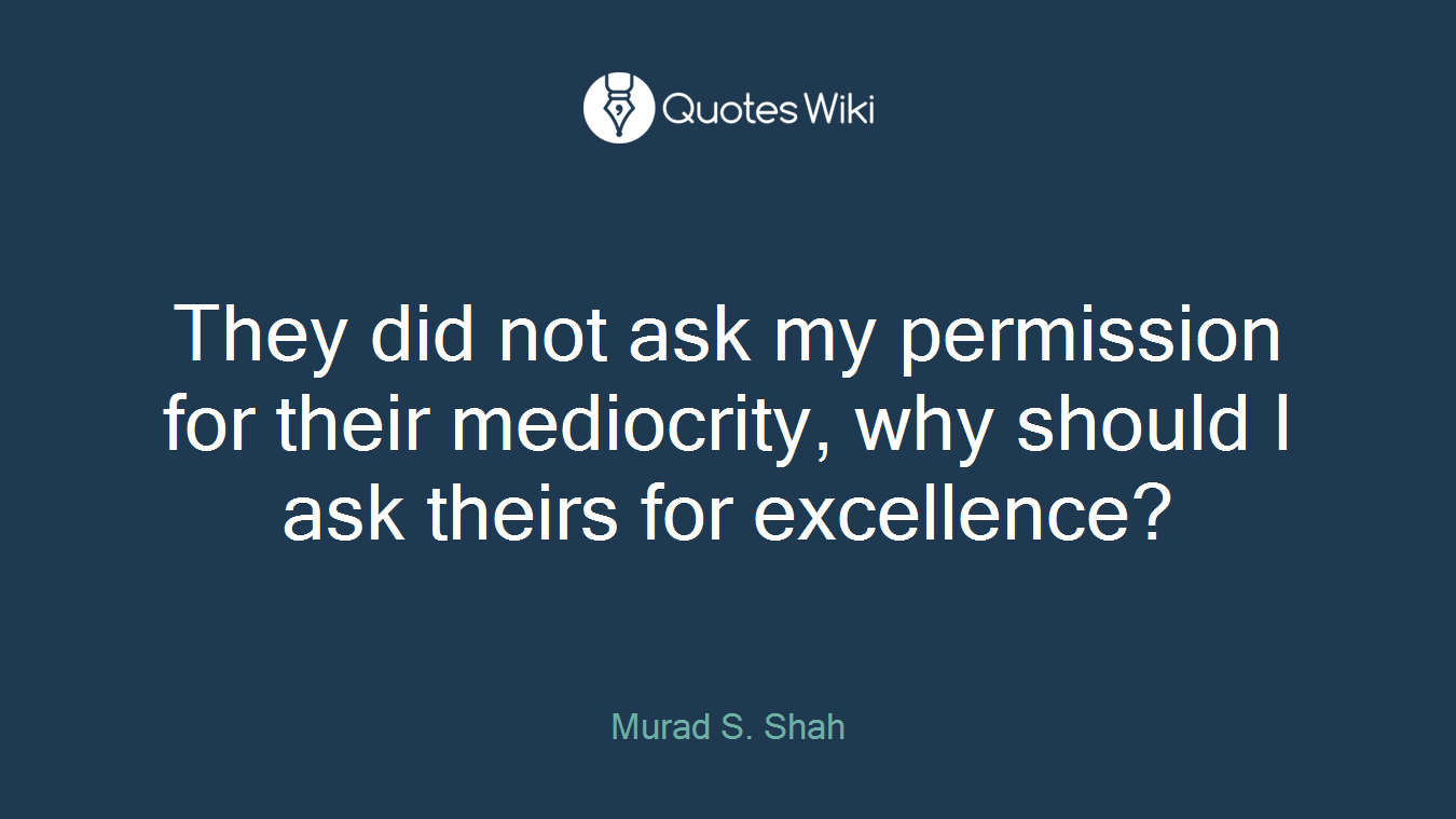 They did not ask my permission for their mediocrity, why should I ask theirs for excellence?