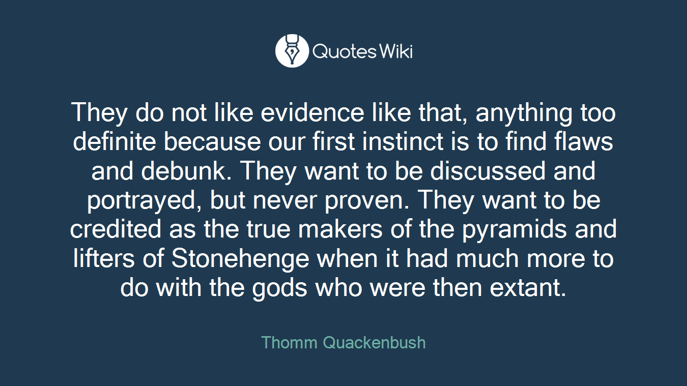 They do not like evidence like that, anything too definite because our first instinct is to find flaws and debunk. They want to be discussed and portrayed, but never proven. They want to be credited as the true makers of the pyramids and lifters of Stonehenge when it had much more to do with the gods who were then extant.