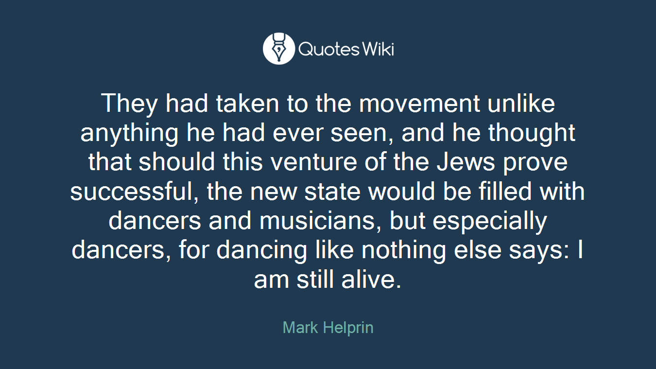 They had taken to the movement unlike anything he had ever seen, and he thought that should this venture of the Jews prove successful, the new state would be filled with dancers and musicians, but especially dancers, for dancing like nothing else says: I am still alive.