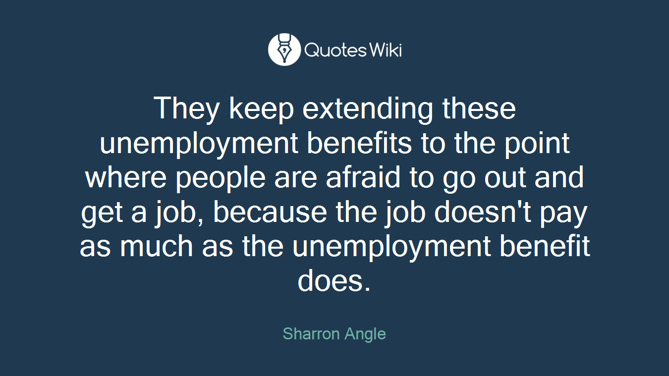 They keep extending these unemployment benefits to the point where people are afraid to go out and get a job, because the job doesn't pay as much as the unemployment benefit does.
