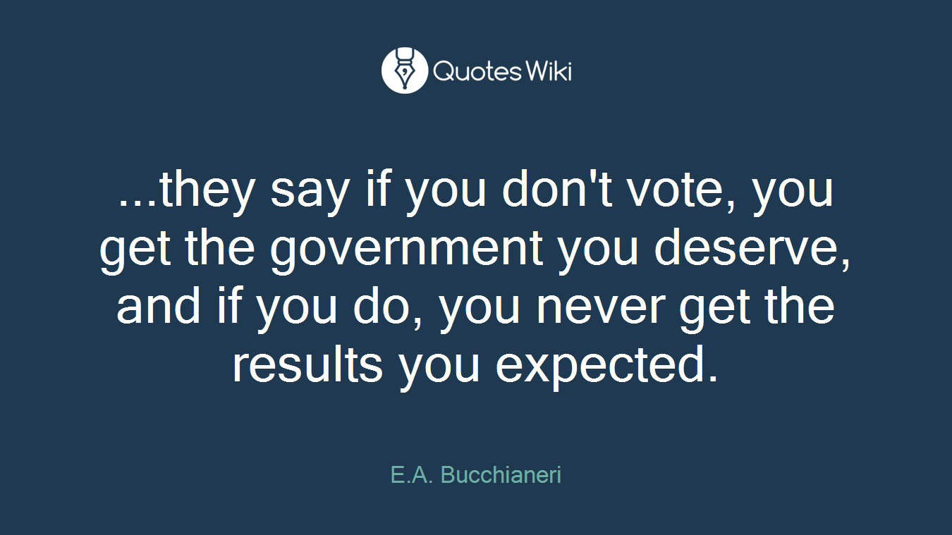 ...they say if you don't vote, you get the government you deserve, and if you do, you never get the results you expected.