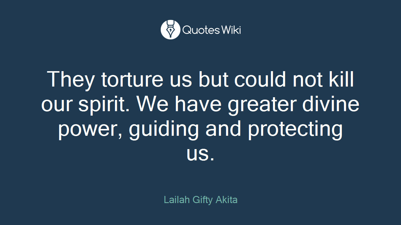 They torture us but could not kill our spirit. We have greater divine power, guiding and protecting us.