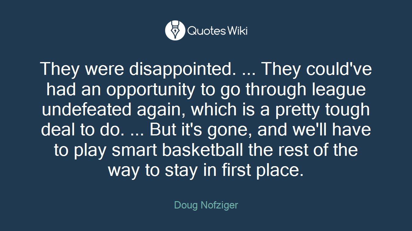 They were disappointed. ... They could've had an opportunity to go through league undefeated again, which is a pretty tough deal to do. ... But it's gone, and we'll have to play smart basketball the rest of the way to stay in first place.