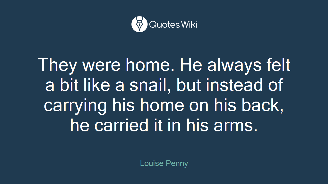 They were home. He always felt a bit like a snail, but instead of carrying his home on his back, he carried it in his arms.