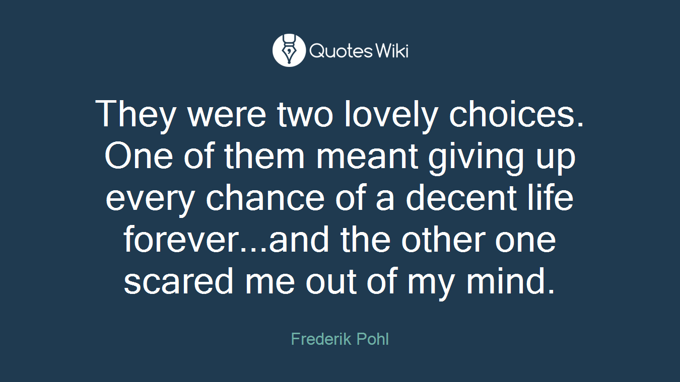 They were two lovely choices. One of them meant giving up every chance of a decent life forever...and the other one scared me out of my mind.