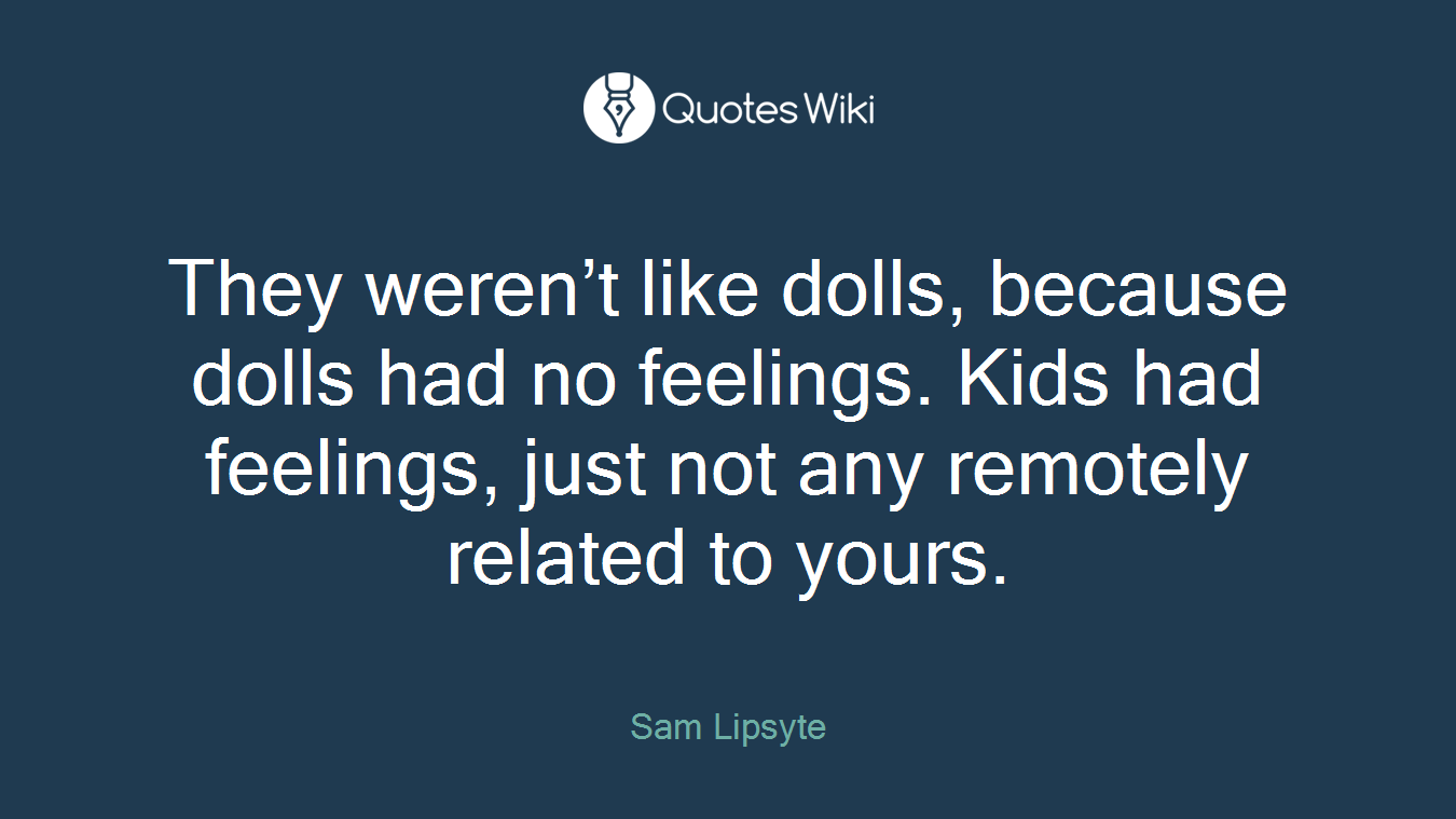 They weren't like dolls, because dolls had no feelings. Kids had feelings, just not any remotely related to yours.