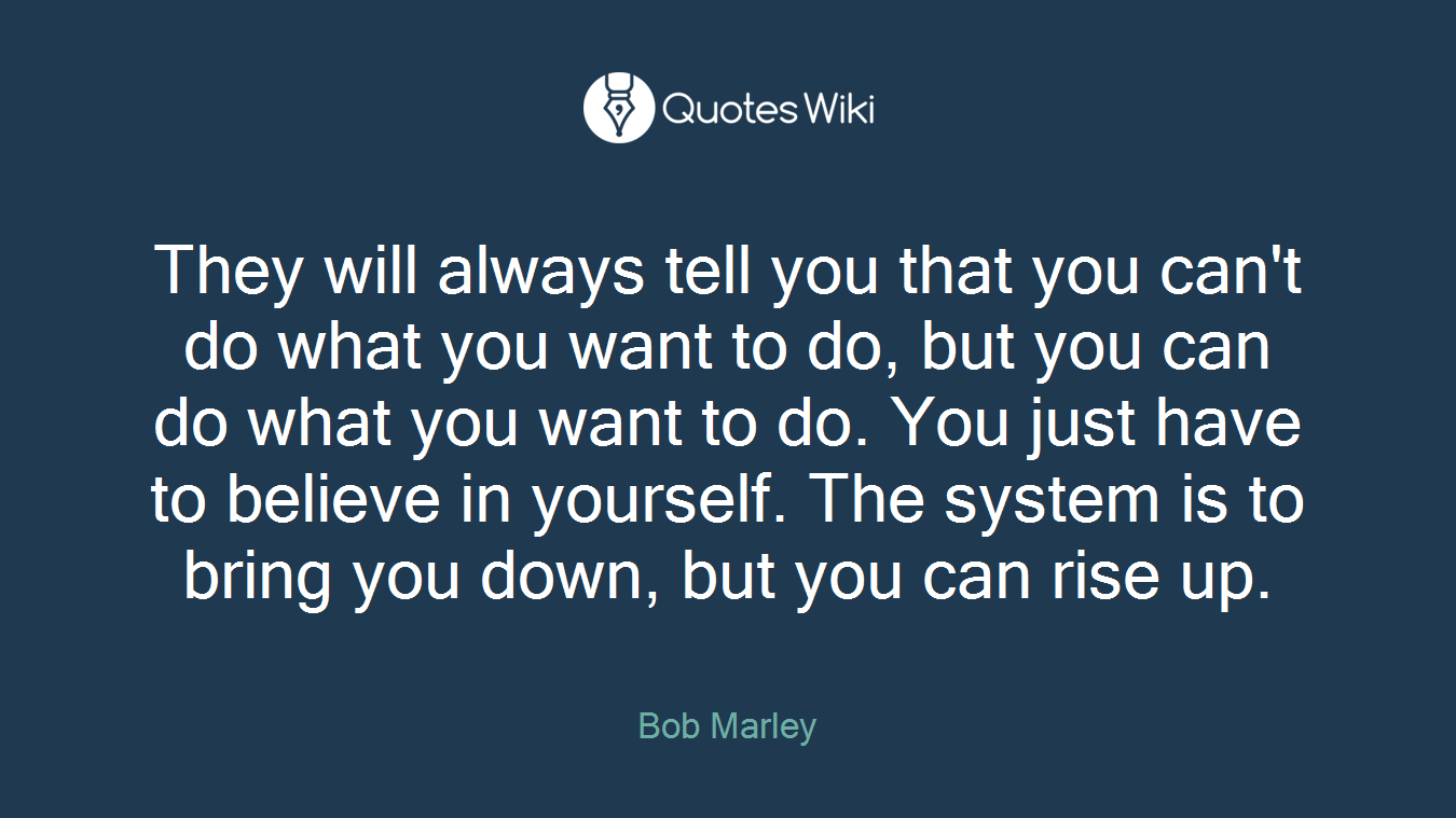 They will always tell you that you can't do what you want to do, but you can do what you want to do. You just have to believe in yourself. The system is to bring you down, but you can rise up.