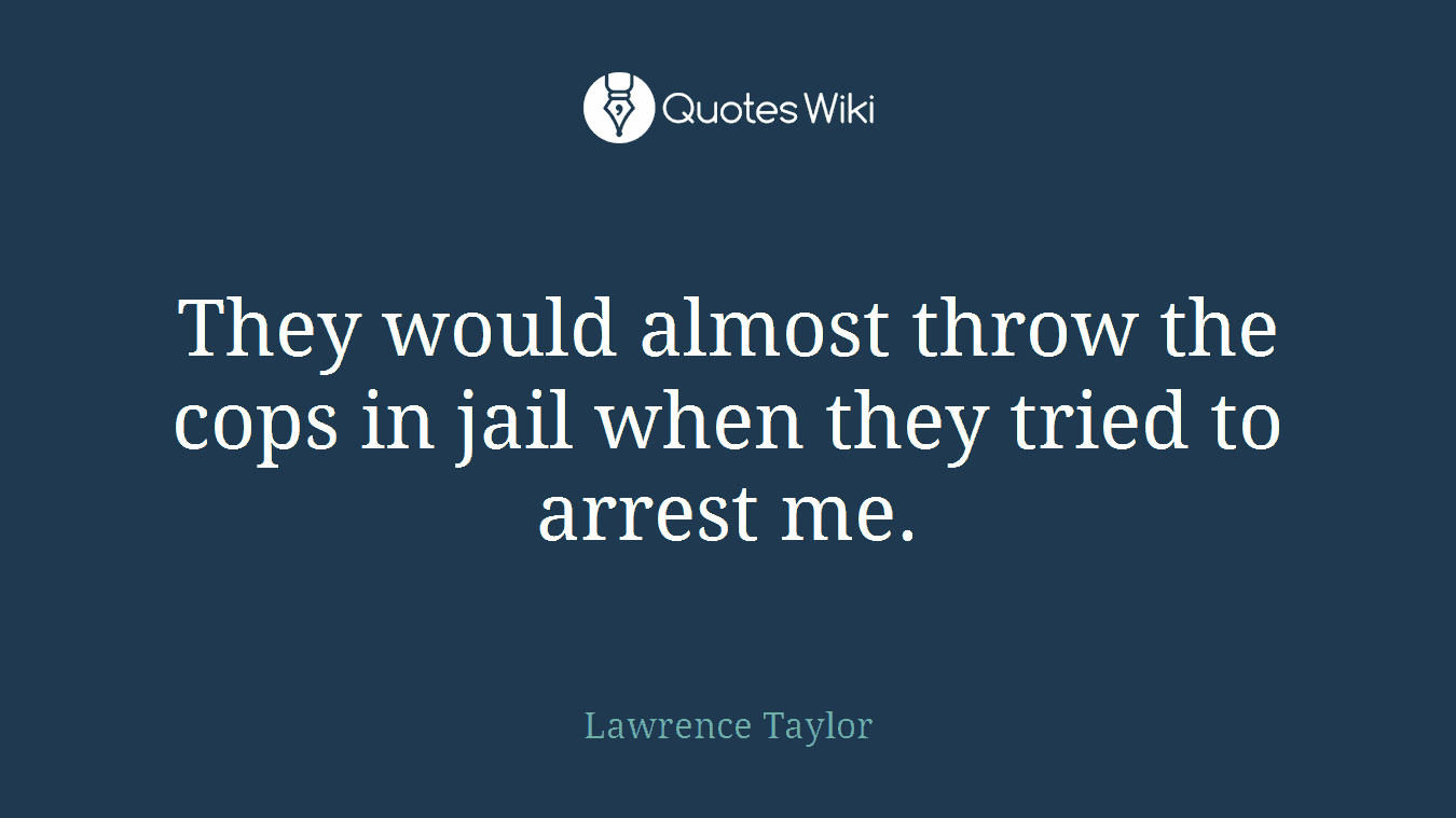 They would almost throw the cops in jail when they tried to arrest me.